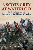 A Scots Grey at Waterloo : The Remarkable Story of Sergeant William Clarke