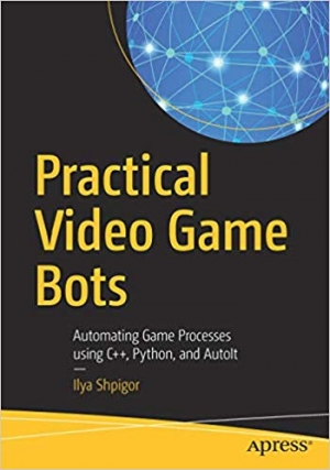 Download Practical Video Game Bots: Automating Game Processes using C++, Python, and AutoIt free book as pdf format