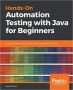 Hands-On Automation Testing with Java for Beginners Build automation testing frameworks from scratch with Java