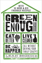 Book Green Enough: Eat Better, Live Cleaner, Be Happier--All Without Driving Your Family Crazy! free