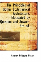 The Principles of Gothic Ecclesiastical Architecture; Elucidated by Question and Answer- 4th ed.
