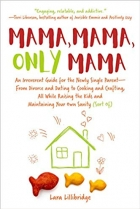 Mama, Mama, Only Mama: An Irreverent Guide for the Newly Single Parent-From Divorce and Dating to Cooking and Crafting...