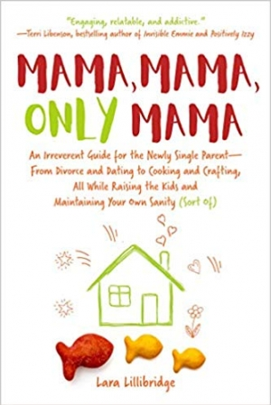 Download Mama, Mama, Only Mama: An Irreverent Guide for the Newly Single Parent-From Divorce and Dating to Cooking and Crafting... free book as epub format